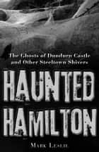 Haunted Hamilton - The Ghosts of Dundurn Castle and Other Steeltown Shivers ebook by Mark Leslie
