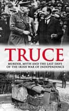 Truce: Subtitle Murder, Myth and the Last Days of the Irish War of Independence ebook by Padraig Óg  Ó Ruairc