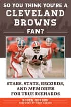 So You Think You're a Cleveland Browns Fan? - Stars, Stats, Records, and Memories for True Diehards ebook by Roger Gordon, Thom Darden