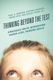 Thinking Beyond the Test - Strategies for Re-Introducing Higher-Level Thinking Skills ebook by Paul A. Wagner,Daphne Johnson,Frank Fair,Daniel Fasko Jr.