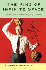 King of Infinite Space - Donald Coxeter, the Man Who Saved Geometry ebook by Siobhan Roberts