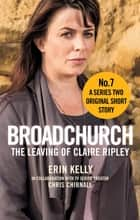 Broadchurch: The Leaving of Claire Ripley (Story 7) - A Series Two Original Short Story ebook by Chris Chibnall, Erin Kelly