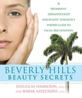 Beverly Hills Beauty Secrets - A Prominent Dermatologist and Plastic Surgeon's Insider Guide to Facial Rejuvenation ebook by Douglas Hamilton,Babak Azizzadeh