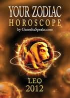 Your Zodiac Horoscope by GaneshaSpeaks.com: LEO 2012 ebook by GaneshaSpeaks.com