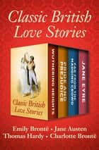 Classic British Love Stories - Wuthering Heights, Pride and Prejudice, Far from the Madding Crowd, and Jane Eyre ebook by Emily Brontë, Jane Austen, Thomas Hardy,...