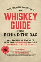 The North American Whiskey Guide from Behind the Bar - Real Bartenders' Reviews of More Than 250 Whiskeys--Includes 30 Standout Cocktail Recipes ebook by Chad Berkey, Jeremy LeBlanc