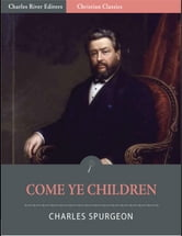 Come Ye Children: A Book for Parents and Teachers on the Christian Training of Children (Illustrated Edition) ebook by Charles Spurgeon