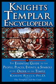 Knights Templar Encyclopedia - The Essential Guide to the People, Places, Events, and Symbols of the Order of the Temple ebook by Karen Ralls PH.D.