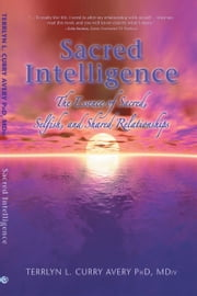 Sacred Intelligence: The Essence of Sacred, Selfish, and Shared Relationships ebook by Terrlyn L. Curry Avery PhD, MDiv