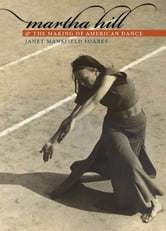 Martha Hill and the Making of American Dance ebook by Janet Mansfield Soares