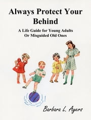 Always Protect Your Behind: A Life Guide for Young Adults or Misguided Old Ones ebook by Barbara L. Ayers