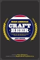 Great American Craft Beer - A Guide to the Nation's Finest Beers and Breweries ebook by Andy Crouch, Sam Calagione