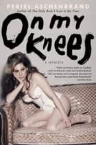 On My Knees - A Memoir ebook by Periel Aschenbrand