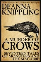 A Murder of Crows: Seventeen Tales of Monsters and the Macabre ebook by DeAnna Knippling