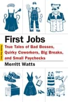First Jobs - True Tales of Bad Bosses, Quirky Coworkers, Big Breaks, and Small Paychecks ebook by Merritt Watts, Hanya Yanagihara