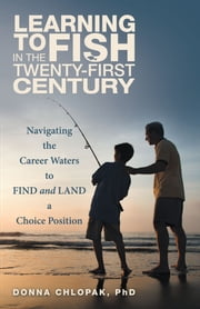 Learning to Fish in the Twenty-First Century - Navigating the Career Waters to Find and Land a Choice Position ebook by Donna Chlopak, PhD