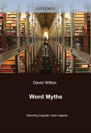 Word Myths:Debunking Linguistic Urban Legends - Debunking Linguistic Urban Legends ebook by David Wilton