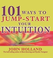 101 Ways to Jump Start Your Intuition ebook by John Holland