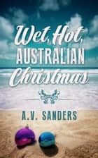 Wet, Hot, Australian Christmas ebook by A.V. Sanders