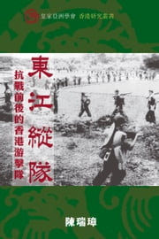 東江縱隊 (East River Column) - 抗戰前後的香港游擊隊 (Hong Kong Guerrillas in the Second World War and After) ebook by Sui-jeung Chan 陳瑞璋