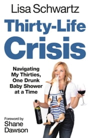 Thirty-Life Crisis - Navigating My Thirties, One Drunk Baby Shower at a Time ebook by Lisa Schwartz