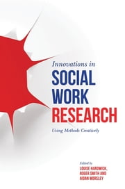 Innovations in Social Work Research - Using Methods Creatively ebook by Louise Hardwick,Roger Smith,Aidan Worsley,Jennifer Taylor,Peter Beresford,Cherilyn Dance,Simon Hackett,Harry Ferguson,Sarah Banks,Tricia Jessiman,John Carpenter,Trish O'Donnell,David Westlake,Pat Starkey,Myles Balfe,Helen Masson,Josie Phillips,Nicolette Wade,Mike Fisher,Alastair Roy,Jenny Hughes,Lynn Froggett,Jennifer Christensen,Jadwiga Leigh,Julian Manley,Sue Thompson,Bogusia Temple,Jackie Robinson,Martin Elliott,Lena Dominelli,Gina Barrett,Natalie Robinson,Vic Forrest,Becki Meakin