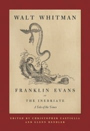 Franklin Evans, or The Inebriate - A Tale of the Times ebook by Walt Whitman,Christopher Castiglia,Glenn Hendler