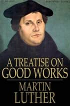 A Treatise on Good Works ebook by Martin Luther
