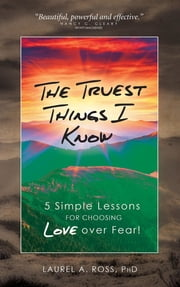 The Truest Things I Know: 5 Simple Lessons for Choosing Love over Fear! ebook by Laurel A Ross