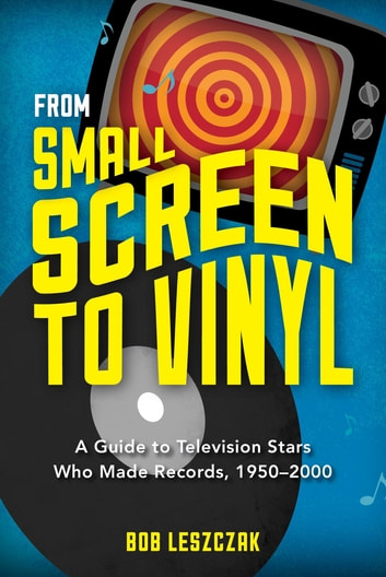 From Small Screen to Vinyl - A Guide to Television Stars Who Made Records, 1950-2000 ebook by Bob Leszczak