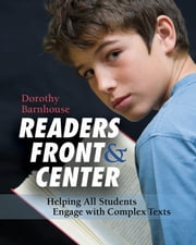 Readers Front and Center - Helping All Students Engage with Complex Text ebook by Dorothy Barnhouse
