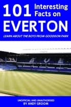 101 Interesting Facts on Everton - Learn About the Boys From Goodison Park ebook by Andy Groom