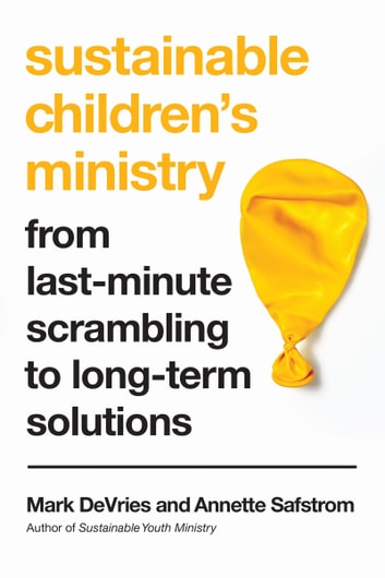 Sustainable Children's Ministry - From Last-Minute Scrambling to Long-Term Solutions ebook by Mark DeVries,Annette Safstrom