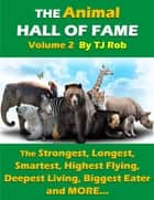 The Animal Hall of Fame - Volume 2 - The Strongest, Longest, Smartest, Highest Flying, Deepest Living, Biggest Eater and MORE... (Age 6 and above) ebook by TJ Rob