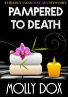 Pampered to Death: A Deadly Calm Day Spa Mystery ebook by Molly Dox