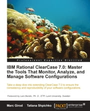 IBM Rational ClearCase 7.0: Master the Tools That Monitor, Analyze, and Manage Software Configurations ebook by Marc Girod, Tatiana Shpichko
