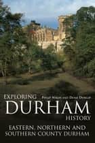 Exploring Durham History: Eastern, Northern and Southern County Durham ebook by Philip Nixon, Denis Dunlop