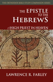 The Epistle to the Hebrews - High Priest in Heaven ebook by Lawrence Farley