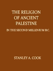 The Religion of Ancient Palestine in the Second Millennium B.C. in the Light of Archæology and the Inscriptions ebook by Stanley A. Cook