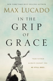 In the Grip of Grace - - Your Father Always Caught You. He Still Does. ebook by Max Lucado