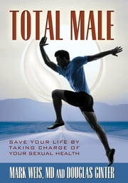 Total Male: Save Your Life by Taking Charge of Your Sexual Health ebook by Mark Weis MD Douglas Ginter