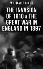 THE INVASION OF 1910 & THE GREAT WAR IN ENGLAND IN 1897 ebook by William Le Queux