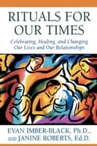 Rituals for Our Times - Celebrating, Healing, and Changing Our Lives and Our Relationships eBook by Evan Imber-Black, Janine Roberts