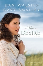 The Desire (The Restoration Series Book #3) - A Novel ebook by Gary Smalley,Dan Walsh