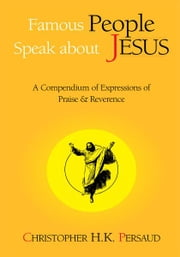 Famous People Speak About Jesus - A Compendium of Expressions of Praise & Reverence ebook by Christopher H.K. Persaud
