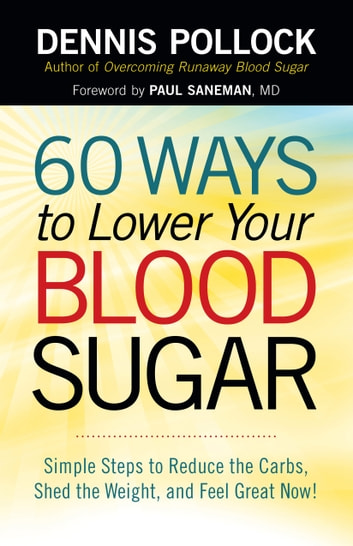 60 Ways to Lower Your Blood Sugar - Simple Steps to Reduce the Carbs, Shed the Weight, and Feel Great Now! ebook by Dennis Pollock