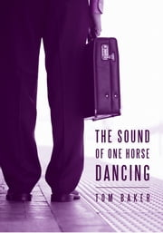 The Sound of One Horse Dancing ebook by Tom Baker