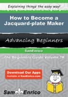 How to Become a Jacquard-plate Maker ebook by Takisha Peck
