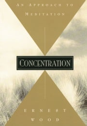 Concentration - An Approach to Meditation ebook by Ernest Wood
