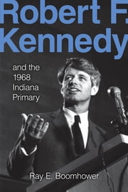 Robert F. Kennedy and the 1968 Indiana Primary ebook by Ray E. Boomhower